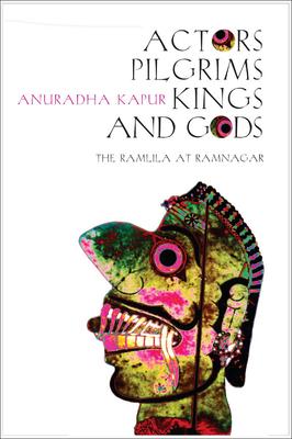 Actors, Pilgrims, Kings and Gods: The Ramlila of Ramnagar - Kapur, Anuradha