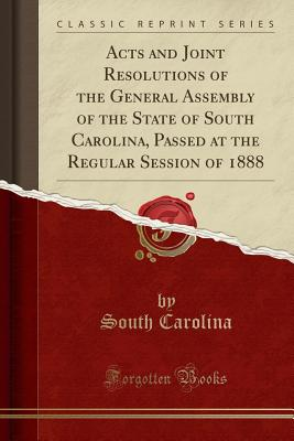Acts and Joint Resolutions of the General Assembly of the State of South Carolina, Passed at the Regular Session of 1888 (Classic Reprint) - Carolina, South