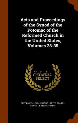 Acts and Proceedings of the Synod of the Potomac of the Reformed Church in the United States, Volumes 28-35 - Reformed Church in the United States Sy (Creator)