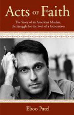 Acts of Faith: The Story of an American Muslim, the Struggle for the Soul of a Generation - Patel, Eboo