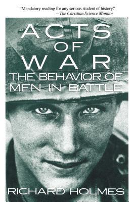 Acts of War: The Behavior of Men in Battle - Holmes, Richard