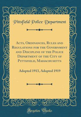Acts, Ordinances, Rules and Regulations for the Government and Discipline of the Police Department of the City of Pittsfield, Massachusetts: Adopted 1913, Adopted 1919 (Classic Reprint) - Department, Pittsfield Police
