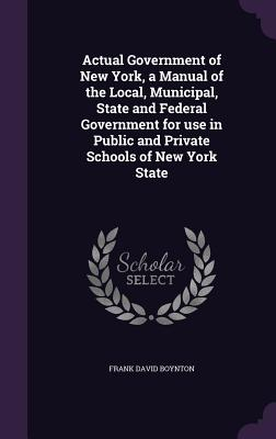 Actual Government of New York, a Manual of the Local, Municipal, State and Federal Government for Use in Public and Private Schools of New York State - Boynton, Frank David
