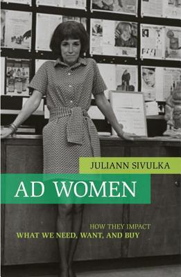 Ad Women: How They Impact What We Need, Want, and Buy - Sivulka, Juliann