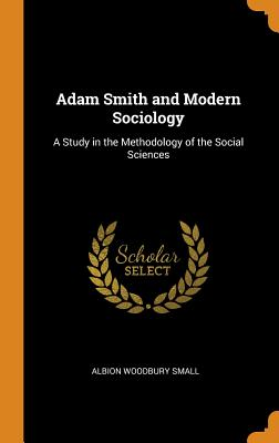 Adam Smith and Modern Sociology: A Study in the Methodology of the Social Sciences - Small, Albion Woodbury