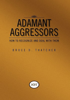 Adamant Aggressors: How to Recognize and Deal with Them - Thatcher, Bruce D