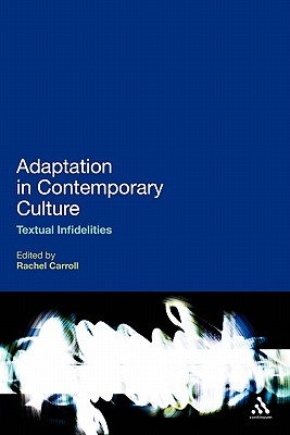 Adaptation in Contemporary Culture: Textual Infidelities - Carroll, Rachel (Editor)
