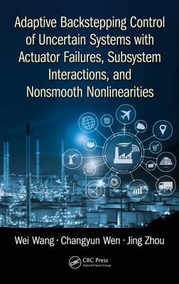 Adaptive Backstepping Control of Uncertain Systems with Actuator Failures, Subsystem Interactions, and Nonsmooth Nonlinearities - Wang, Wei, Professor, and Wen, Changyun, and Zhou, Jing
