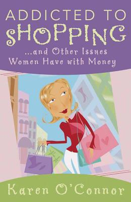 Addicted to Shopping: And Other Issues Women Have with Money - O'Connor, Karen