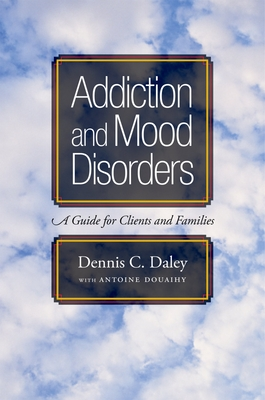 Addiction and Mood Disorders: A Guide for Clients and Families - Daley, Dennis C, PH.D.