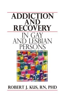 Addiction and Recovery in Gay and Lesbian Persons - Kus, Robert J (Editor)