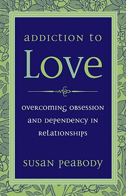 Addiction to Love: Overcoming Obsession and Dependency in Relationships - Peabody, Susan