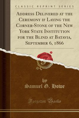 Address Delivered at the Ceremony If Laying the Corner-Stone of the New York State Institution for the Blind at Batavia, September 6, 1866 (Classic Reprint) - Howe, Samuel G