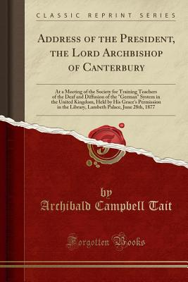 "Address of the President, the Lord Archbishop of Canterbury: At a Meeting of the Society for Training Teachers of the Deaf and Diffusion of the ""german"" System in the United Kingdom, Held by His Grace's Permission in the Library, Lambeth Palace, June 28th - Tait, Archibald Campbell"