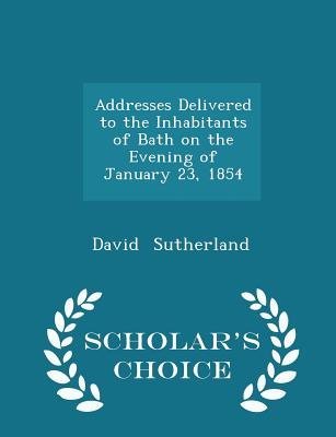 Addresses Delivered to the Inhabitants of Bath on the Evening of January 23, 1854 - Scholar's Choice Edition - Sutherland, David, Dr.