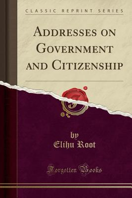 Addresses on Government and Citizenship (Classic Reprint) - Root, Elihu