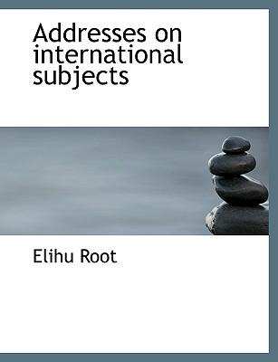 Addresses on International Subjects - Root, Elihu
