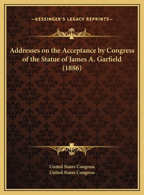 Addresses on the Acceptance by Congress of the Statue of James A. Garfield (1886) - United States Congress