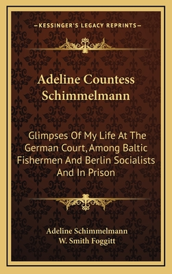 Adeline Countess Schimmelmann: Glimpses of My Life at the German Court, Among Baltic Fishermen and Berlin Socialists and in Prison - Schimmelmann, Adeline, and Foggitt, W Smith (Editor)