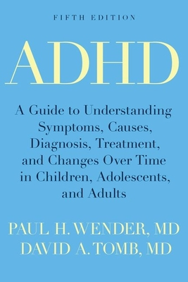 ADHD: A Guide to Understanding Symptoms, Causes, Diagnosis, Treatment, and Changes Over Time in Children, Adolescents, and Adults - Wender, Paul H, M.D., and Tomb, David A, M.D.