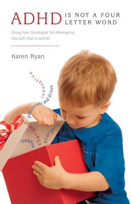 ADHD Is Not a Four Letter Word - Drug Free Strategies for Managing the Gift That Is ADHD - Ryan, Karen