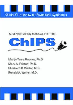 Administration Manual for the Children's Interview for Psychiatric Syndromes (ChIPS & P-ChIPS) - Weller, Elizabeth B., and Weller, Ronald A., and Fristad, Mary A.