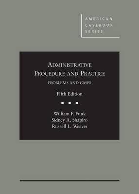 Administrative Procedure and Practice: Problems and Cases - Funk, and Shapiro, and Weaver