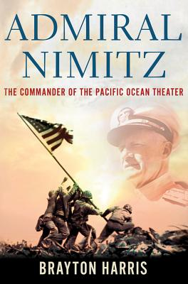 Admiral Nimitz: The Commander of the Pacific Ocean Theater - Harris, Brayton