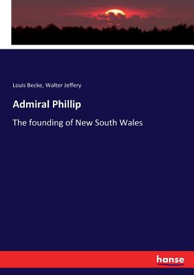 Admiral Phillip: The founding of New South Wales - Becke, Louis, and Jeffery, Walter