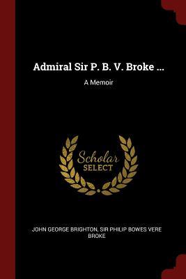 Admiral Sir P. B. V. Broke ...: A Memoir - Brighton, John George
