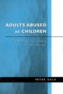 Adults Abused as Children: Experiences of Counselling and Psychotherapy - Dale, Peter, Dr.