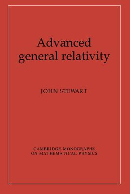 Advanced General Relativity - Stewart, John, and Landshoff, P. V. (Series edited by), and Nelson, David R. (Series edited by)