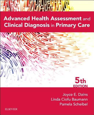 Advanced Health Assessment & Clinical Diagnosis in Primary Care - Dains, Joyce E, and Baumann, Linda Ciofu, and Scheibel, Pamela