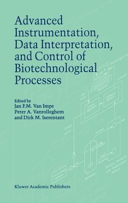Advanced Instrumentation, Data Interpretation, and Control of Biotechnological Processes - Van Impe, J F (Editor), and Vanrolleghem, P a (Editor), and Iserentant, D M (Editor)