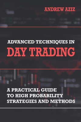 Advanced Techniques in Day Trading: A Practical Guide to High Probability Strategies and Methods - Aziz, Andrew