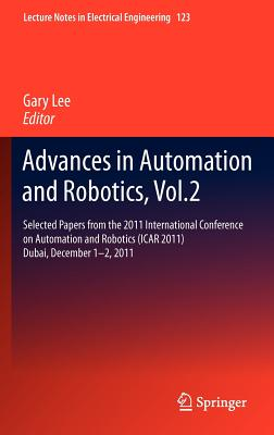 Advances in Automation and Robotics: v. 2: Selected Papers from the 2011 International Conference on Automation and Robotics (Icar 2011), Dubai, December 1-2, 2011 - Lee, Gary (Editor)