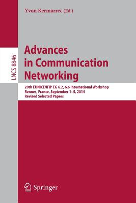 Advances in Communication Networking: 20th Eunice/Ifip Eg 6.2, 6.6 International Workshop, Rennes, France, September 1-5, 2014, Revised Selected Papers - Kermarrec, Yvon (Editor)