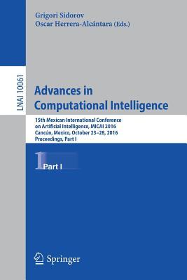Advances in Computational Intelligence: 15th Mexican International Conference on Artificial Intelligence, Micai 2016, Cancún, Mexico, October 23-28, 2016, Proceedings, Part I - Sidorov, Grigori (Editor), and Herrera-Alcantara, Oscar (Editor)