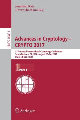 Advances in Cryptology - Crypto 2017: 37th Annual International Cryptology Conference, Santa Barbara, Ca, Usa, August 20-24, 2017, Proceedings, Part I - Katz, Jonathan (Editor), and Shacham, Hovav (Editor)