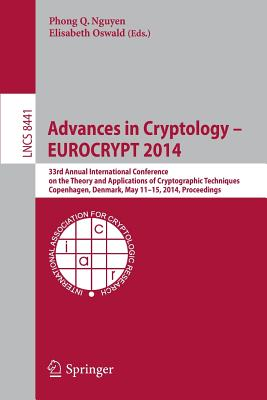 Advances in Cryptology - Eurocrypt 2014: 33rd Annual International Conference on the Theory and Applications of Cryptographic Techniques, Copenhagen, Denmark, May 11-15, 2014, Proceedings - Nguyen, Phong Q (Editor), and Oswald, Elisabeth (Editor)