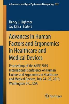 Advances in Human Factors and Ergonomics in Healthcare and Medical Devices: Proceedings of the AHFE 2019 International Conference on Human Factors and Ergonomics in Healthcare and Medical Devices, July 24-28, 2019, Washington D.C., USA - Lightner, Nancy J. (Editor), and Kalra, Jay (Editor)