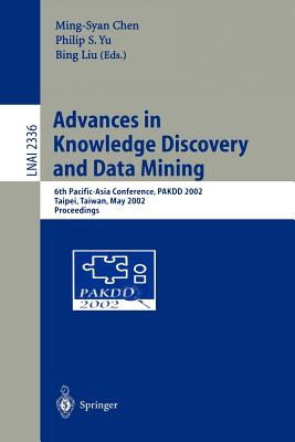 Advances in Knowledge Discovery and Data Mining: 6th Pacific-Asia Conference, Pakdd 2002, Taipei, Taiwan, May 6-8, 2002. Proceedings - Cheng, Ming-Syan (Editor), and Yu, Philip S (Editor), and Liu, Bing (Editor)