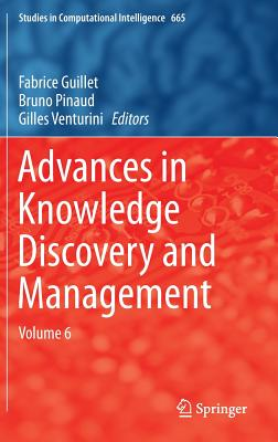 Advances in Knowledge Discovery and Management: Volume 6 - Guillet, Fabrice (Editor), and Pinaud, Bruno (Editor), and Venturini, Gilles (Editor)