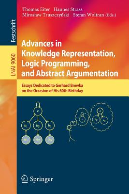 Advances in Knowledge Representation, Logic Programming, and Abstract Argumentation: Essays Dedicated to Gerhard Brewka on the Occasion of His 60th Birthday - Eiter, Thomas (Editor)