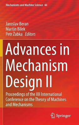 Advances in Mechanism Design II: Proceedings of the XII International Conference on the Theory of Machines and Mechanisms - Beran, Jaroslav (Editor), and Bilek, Martin (Editor), and Zabka, Petr (Editor)