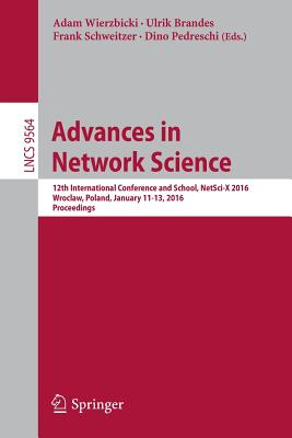 Advances in Network Science: 12th International Conference and School, Netsci-X 2016, Wroclaw, Poland, January 11-13, 2016, Proceedings - Wierzbicki, Adam (Editor), and Brandes, Ulrik (Editor), and Schweitzer, Frank (Editor)