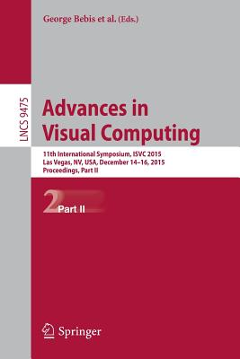 Advances in Visual Computing: 11th International Symposium, Isvc 2015, Las Vegas, Nv, Usa, December 14-16, 2015, Proceedings, Part II - Bebis, George (Editor), and Boyle, Richard (Editor), and Parvin, Bahram (Editor)