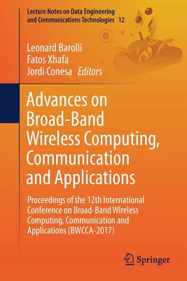 Advances on Broad-Band Wireless Computing, Communication and Applications: Proceedings of the 12th International Conference on Broad-Band Wireless Computing, Communication and Applications (Bwcca-2017) - Barolli, Leonard (Editor), and Xhafa, Fatos (Editor), and Conesa, Jordi (Editor)