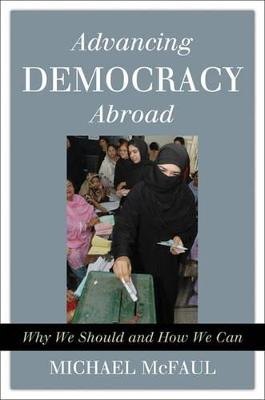 Advancing Democracy Abroad: Why We Should and How We Can - McFaul, Michael, Professor, PhD