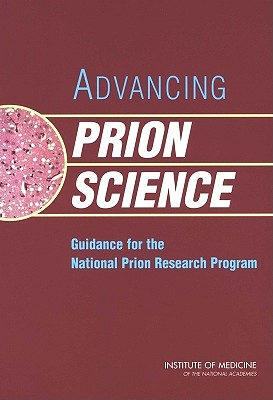 Advancing Prion Science: Guidance for the National Prion Research Program - Institute of Medicine, and Medical Follow-Up Agency, and Committee on Transmissible Spongiform Encephalopathies Assessment of...